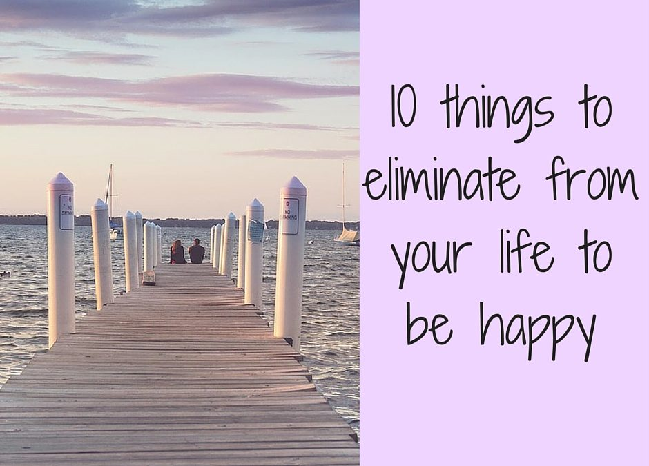 10 things to eliminate from your life to be happy