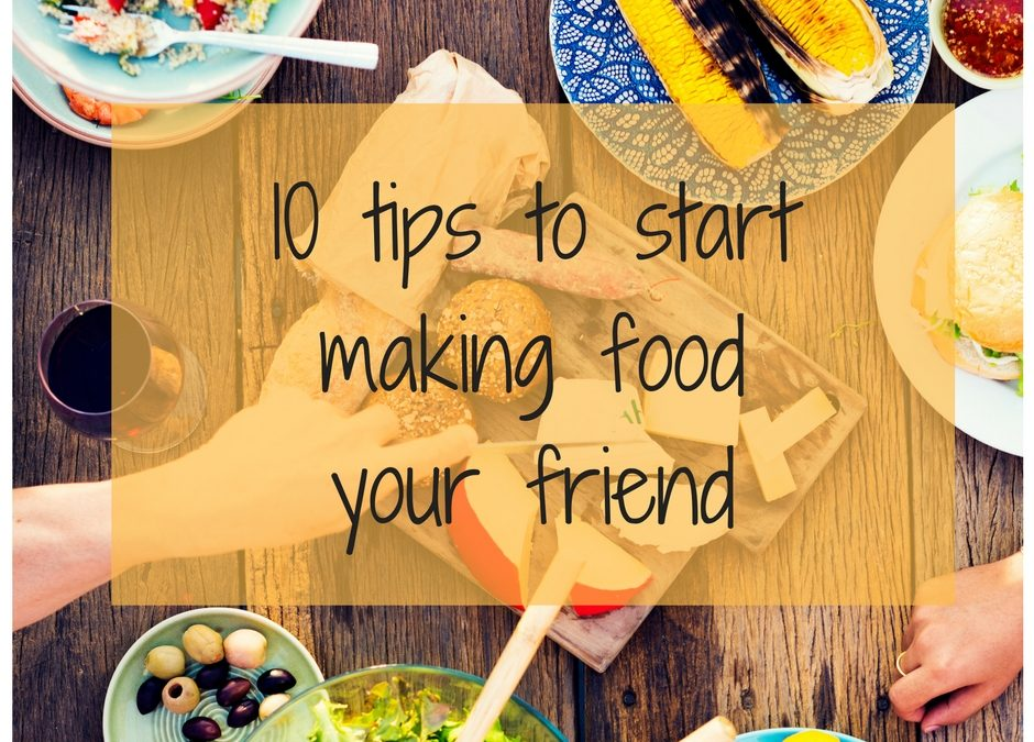 10 tips to start making food your friend