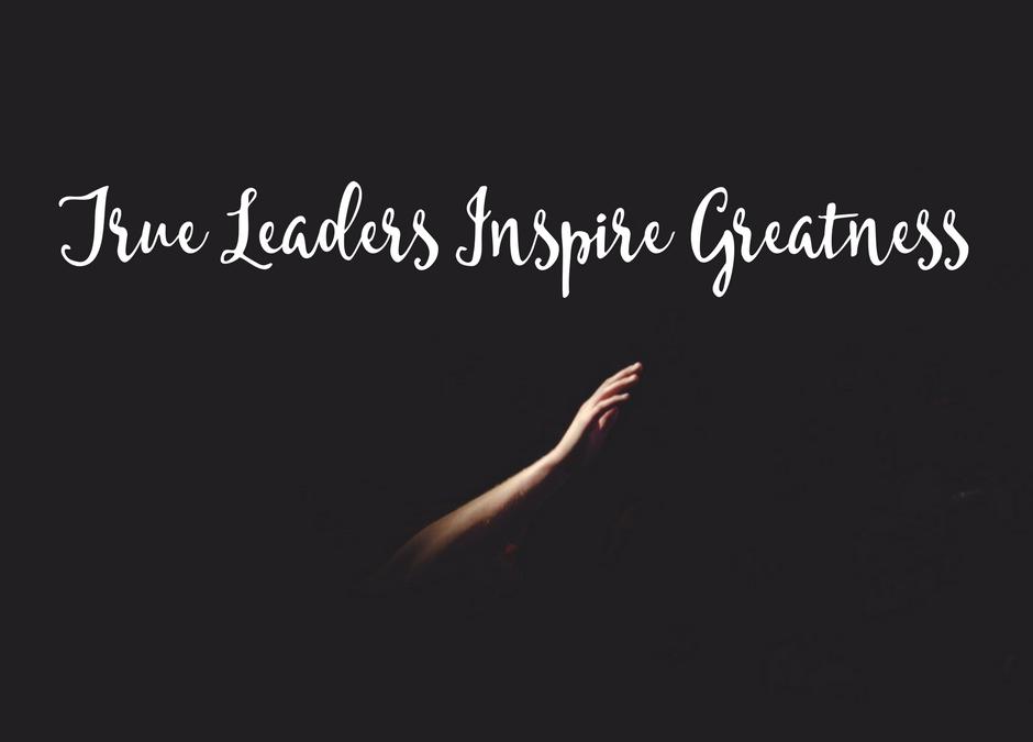 True Leaders Inspire Greatness
