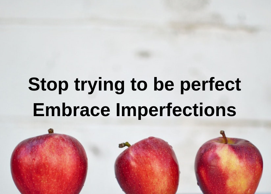 Stop trying to be perfect. Embrace Imperfections